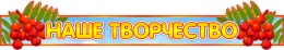 Купить Стенд-шапка Наше творчество для группы Рябинка 950*170 мм в России от 596.00 ₽